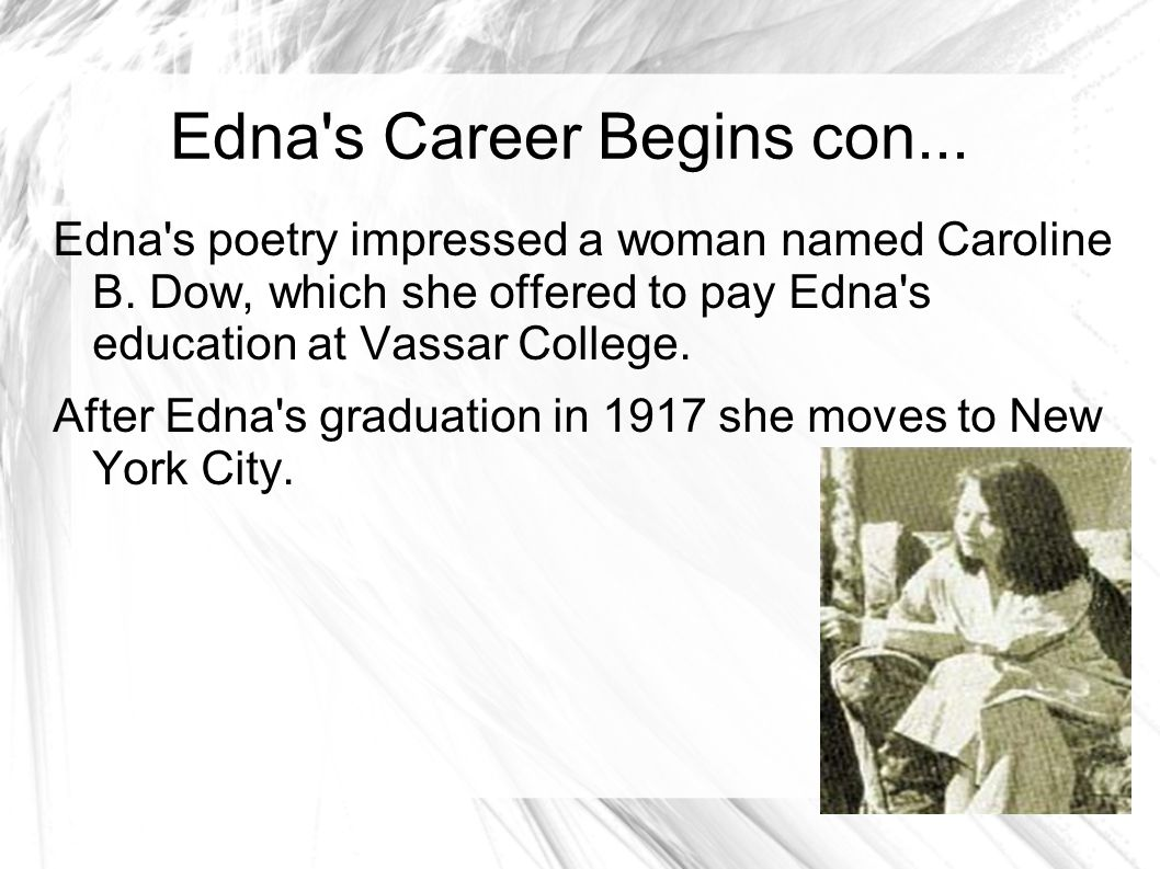 Edna s Career Begins At 21 Edna attended Vassar College Edna s fame begin-ed In 1912 when she entered her poem Renascence in a poetry contest in Lyric Year.