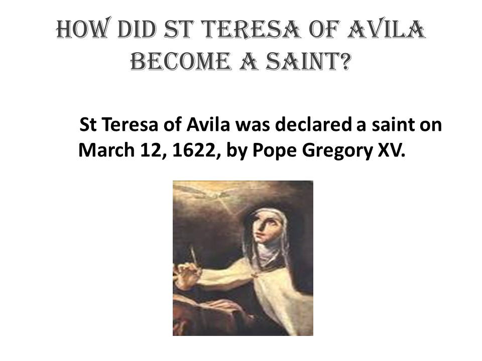 How did st Teresa of Avila become a saint? St Teresa of Avila was declared a saint on March 12, 1622, by Pope Gregory XV.