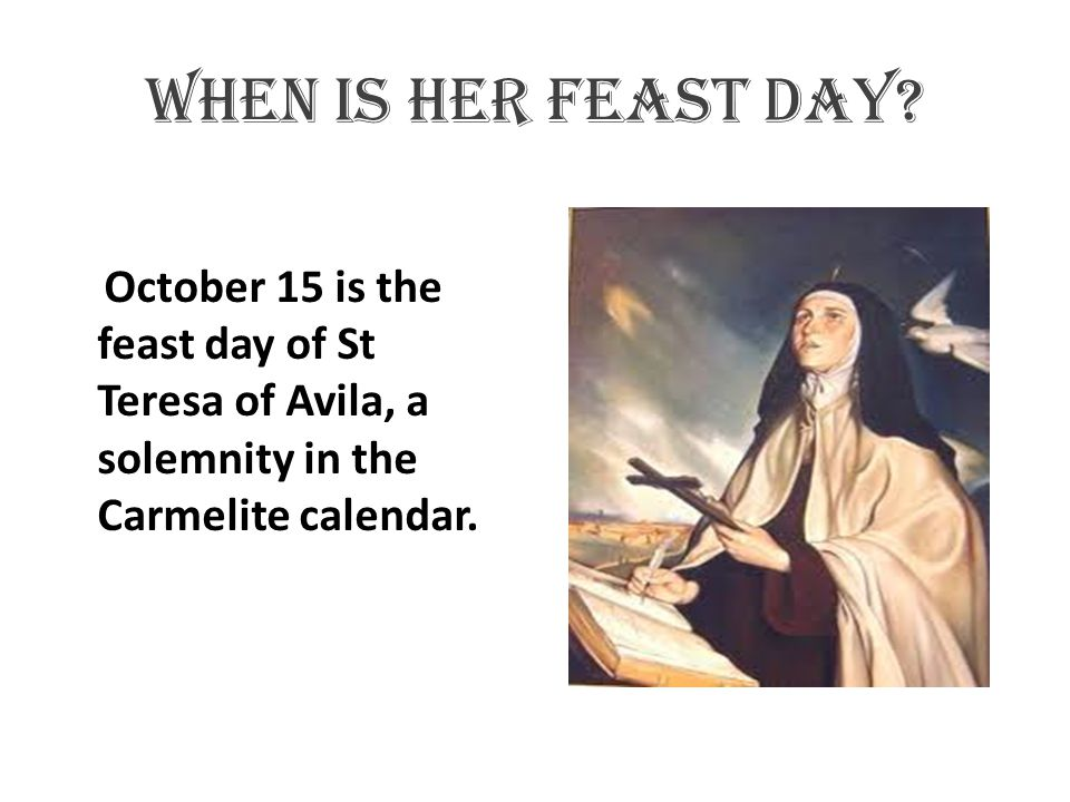 When is her feast day? October 15 is the feast day of St Teresa of Avila, a solemnity in the Carmelite calendar.