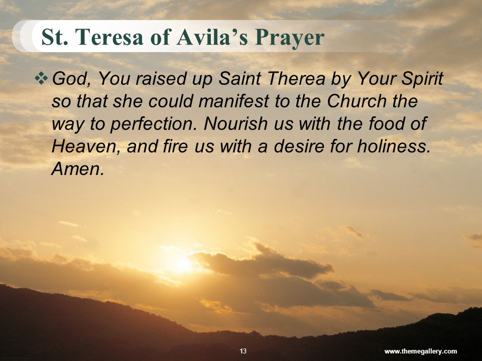 St. Teresa of Avila's Prayer www.themegallery.com13 GGod, You raised up Saint Therea by Your Spirit so that she could manifest to the Church the way