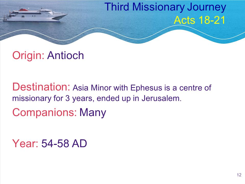12 Third Missionary Journey Acts 18-21 Origin: Antioch Destination: Asia Minor with Ephesus is a centre of missionary for 3 years, ended up in Jerusalem.