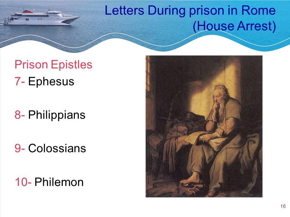 16 Letters During prison in Rome (House Arrest) Prison Epistles 7- Ephesus 8- Philippians 9- Colossians 10- Philemon