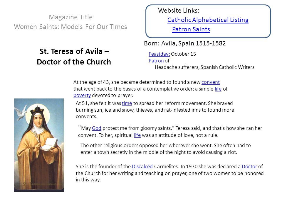 St. Teresa of Avila – Doctor of the Church Magazine Title Women Saints: Models For Our Times Born: Avila, Spain 1515-1582 Feastday:Feastday: October 1