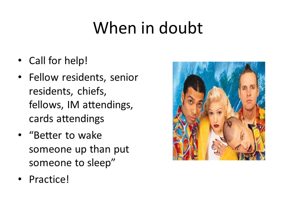 """When in doubt Call for help! Fellow residents, senior residents, chiefs, fellows, IM attendings, cards attendings """"Better to wake someone up than put"""
