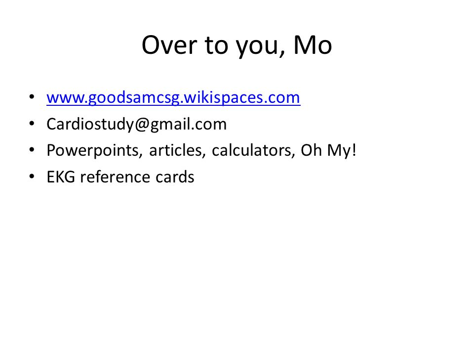 Over to you, Mo www.goodsamcsg.wikispaces.com Cardiostudy@gmail.com Powerpoints, articles, calculators, Oh My! EKG reference cards