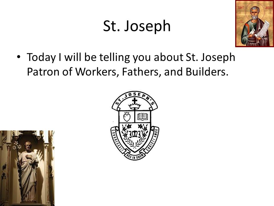 St. Joseph Today I will be telling you about St. Joseph Patron of Workers, Fathers, and Builders.