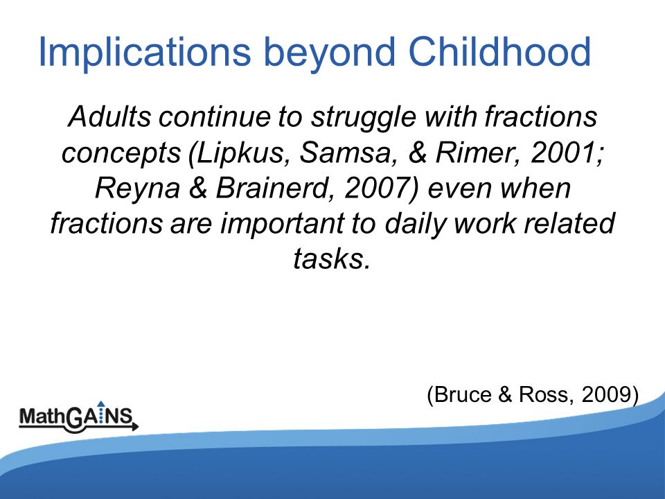 Implications beyond Childhood Adults continue to struggle with fractions concepts (Lipkus, Samsa, & Rimer, 2001; Reyna & Brainerd, 2007) even when fra