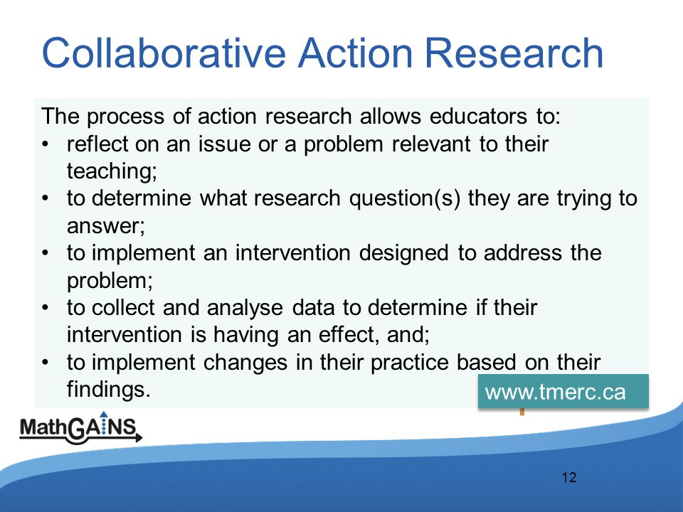 Collaborative Action Research 12 The process of action research allows educators to: reflect on an issue or a problem relevant to their teaching; to d