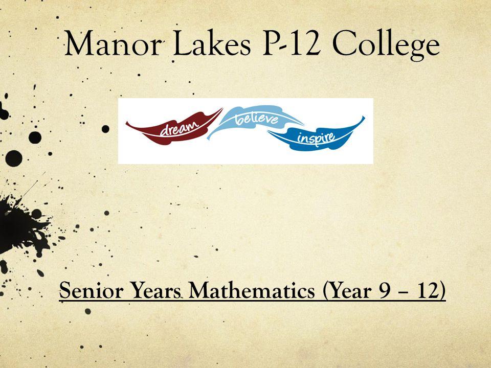 Manor Lakes P-12 College Senior Years Mathematics (Year 9 – 12)