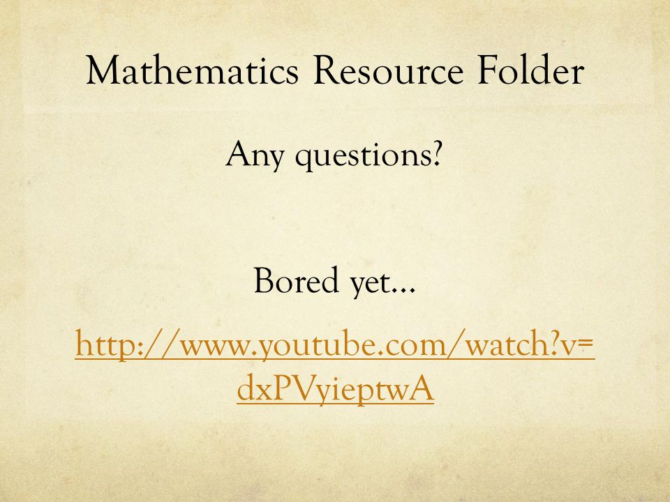 Mathematics Resource Folder Any questions? Bored yet… http://www.youtube.com/watch?v= dxPVyieptwA
