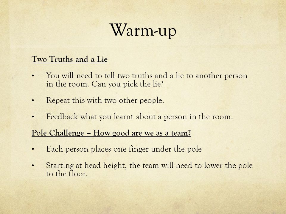 Warm-up Two Truths and a Lie You will need to tell two truths and a lie to another person in the room. Can you pick the lie? Repeat this with two othe