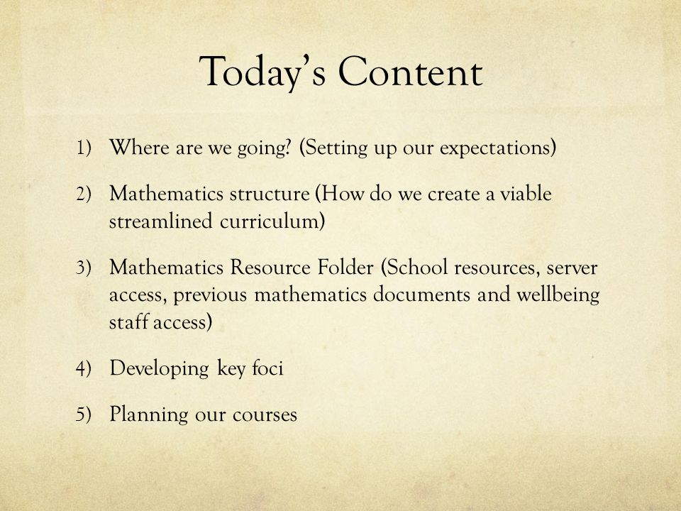 Today's Content 1) Where are we going? (Setting up our expectations) 2) Mathematics structure (How do we create a viable streamlined curriculum) 3) Ma