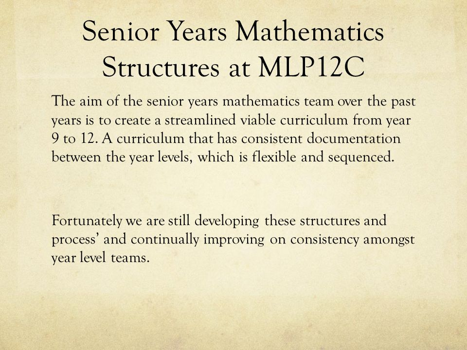 Senior Years Mathematics Structures at MLP12C The aim of the senior years mathematics team over the past years is to create a streamlined viable curriculum from year 9 to 12.
