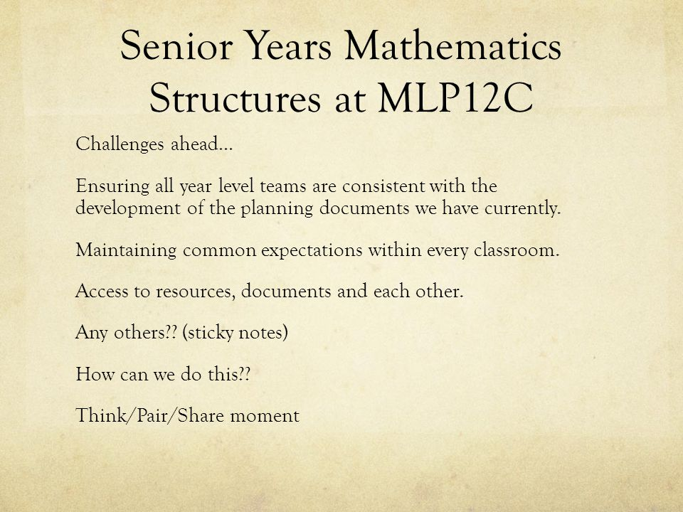 Senior Years Mathematics Structures at MLP12C Challenges ahead… Ensuring all year level teams are consistent with the development of the planning documents we have currently.
