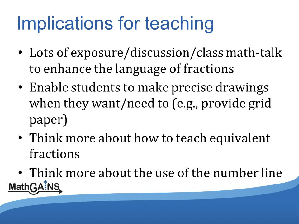 Implications for teaching Lots of exposure/discussion/class math-talk to enhance the language of fractions Enable students to make precise drawings when they want/need to (e.g., provide grid paper) Think more about how to teach equivalent fractions Think more about the use of the number line