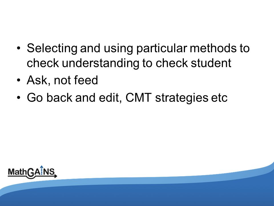 Selecting and using particular methods to check understanding to check student Ask, not feed Go back and edit, CMT strategies etc