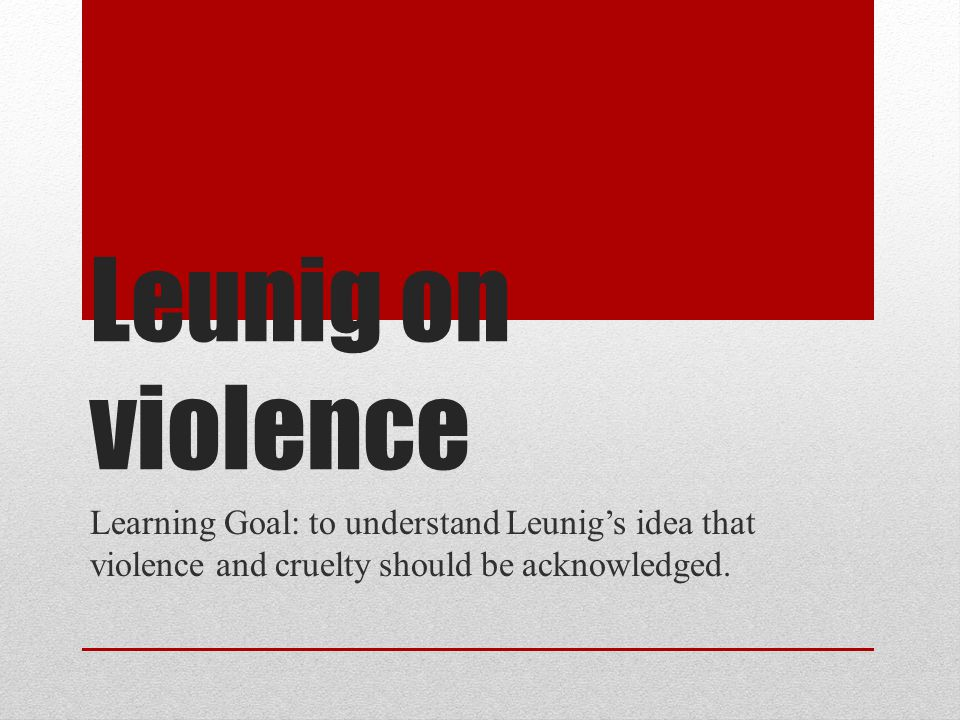 Leunig on violence Learning Goal: to understand Leunig's idea that violence and cruelty should be acknowledged.