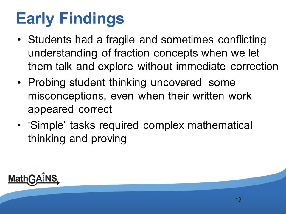 Early Findings Students had a fragile and sometimes conflicting understanding of fraction concepts when we let them talk and explore without immediate correction Probing student thinking uncovered some misconceptions, even when their written work appeared correct 'Simple' tasks required complex mathematical thinking and proving 13