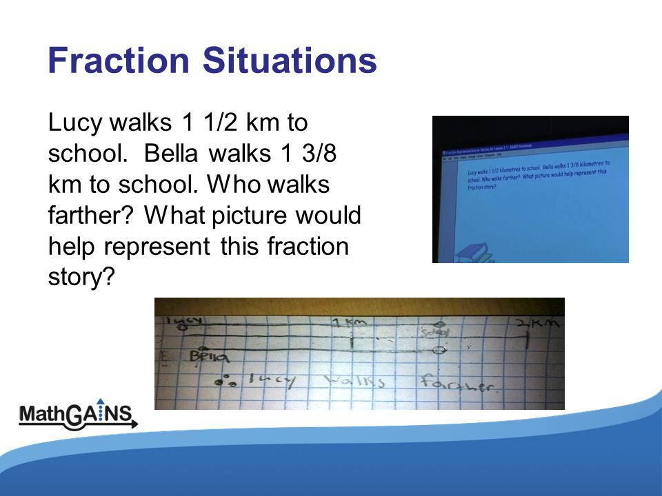 Fraction Situations Lucy walks 1 1/2 km to school. Bella walks 1 3/8 km to school. Who walks farther? What picture would help represent this fraction