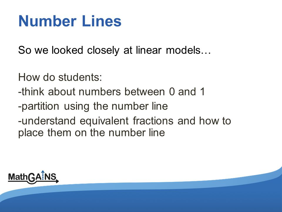 Number Lines So we looked closely at linear models… How do students: -think about numbers between 0 and 1 -partition using the number line -understand equivalent fractions and how to place them on the number line