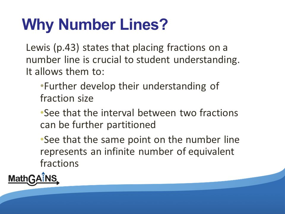 Why Number Lines? Lewis (p.43) states that placing fractions on a number line is crucial to student understanding. It allows them to: Further develop