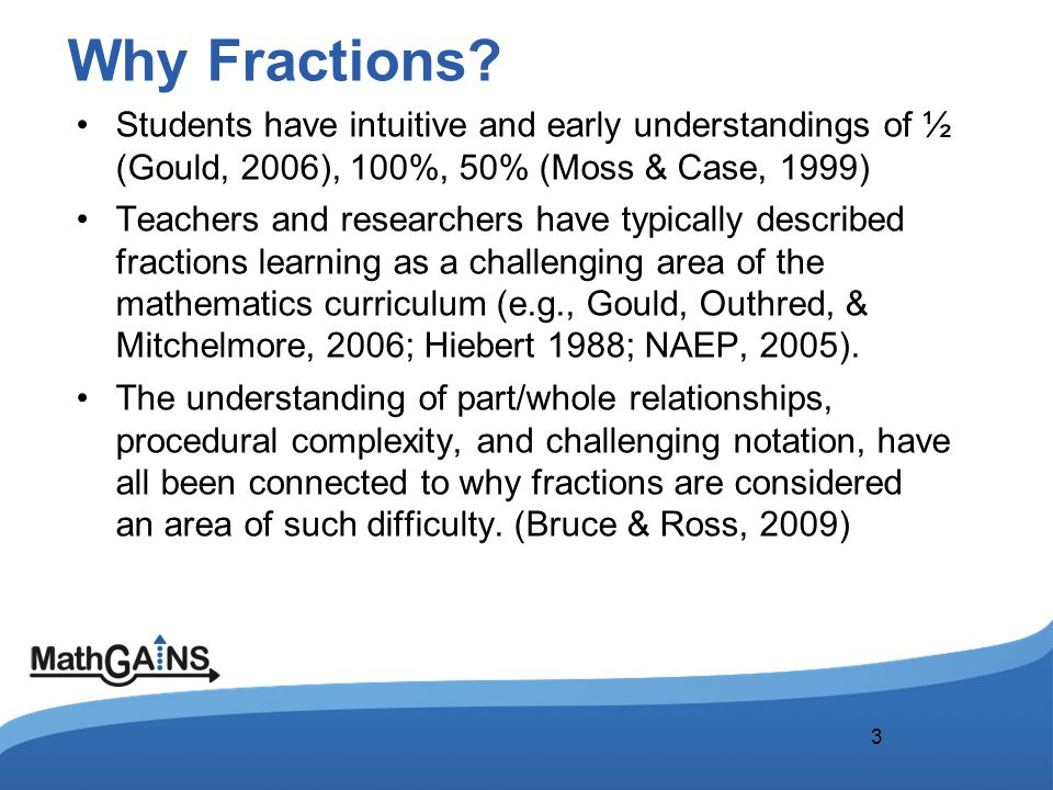 Why Fractions? Students have intuitive and early understandings of ½ (Gould, 2006), 100%, 50% (Moss & Case, 1999) Teachers and researchers have typica