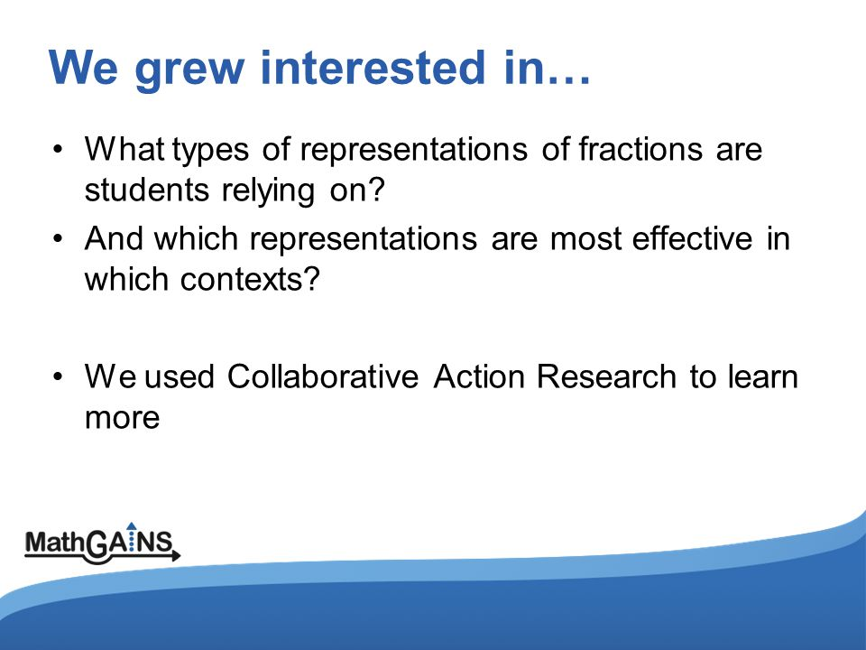 We grew interested in… What types of representations of fractions are students relying on? And which representations are most effective in which conte