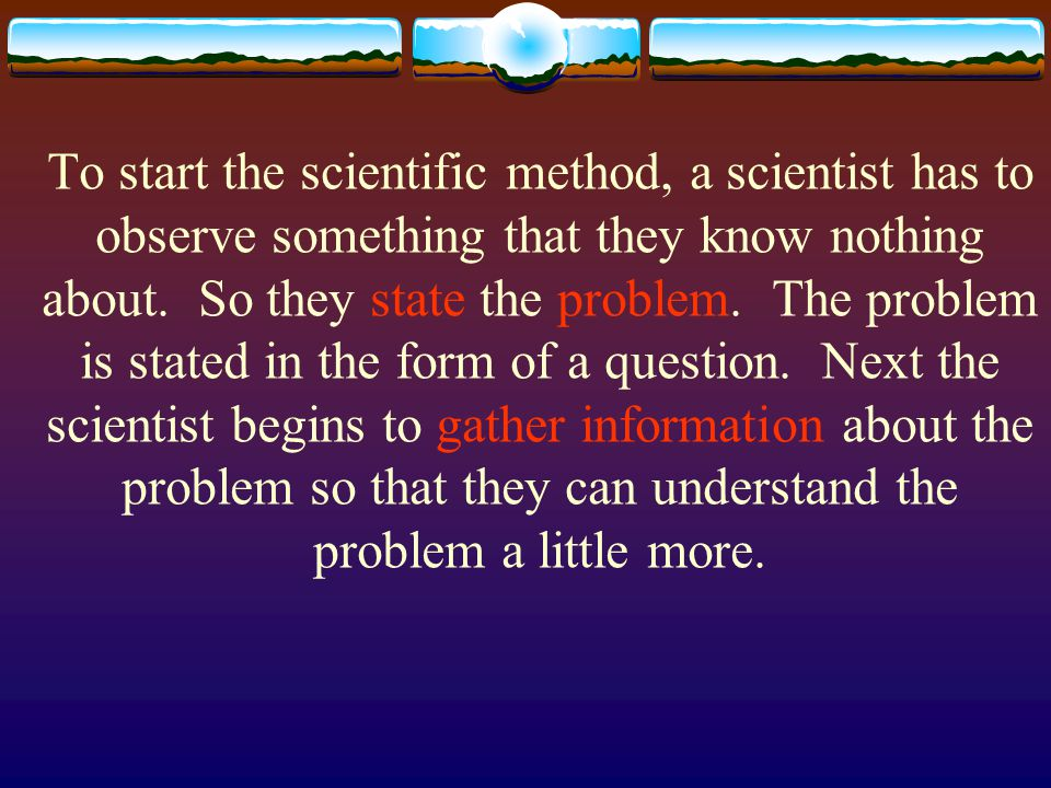 To start the scientific method, a scientist has to observe something that they know nothing about. So they state the problem. The problem is stated in