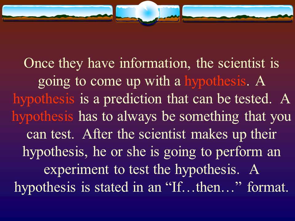 Once they have information, the scientist is going to come up with a hypothesis. A hypothesis is a prediction that can be tested. A hypothesis has to