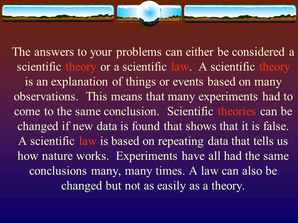 The answers to your problems can either be considered a scientific theory or a scientific law. A scientific theory is an explanation of things or even