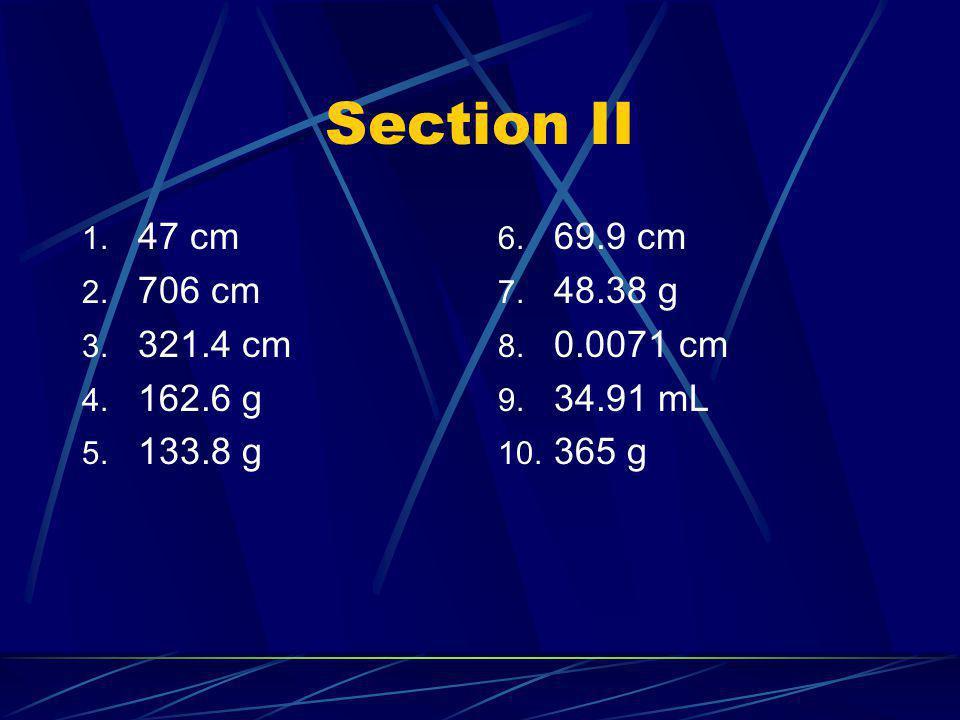 Section II 1. 47 cm 2. 706 cm 3. 321.4 cm 4. 162.6 g 5. 133.8 g 6. 69.9 cm 7. 48.38 g 8. 0.0071 cm 9. 34.91 mL 10. 365 g