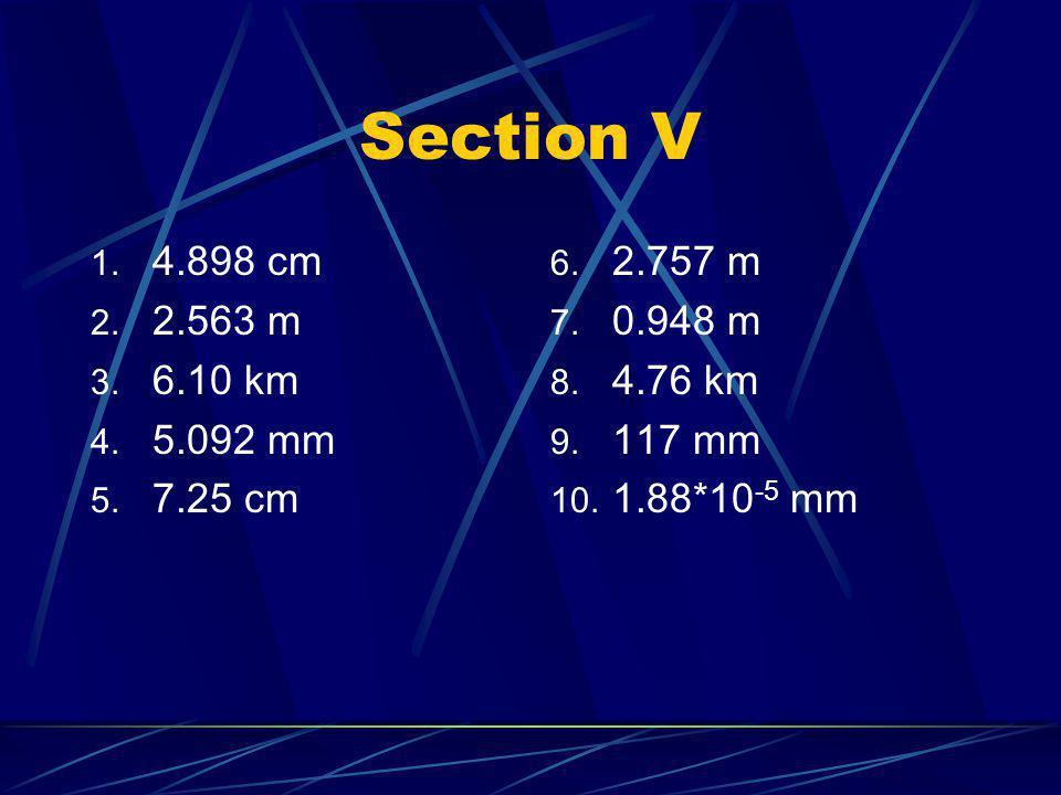Section V 1. 4.898 cm 2. 2.563 m 3. 6.10 km 4. 5.092 mm 5. 7.25 cm 6. 2.757 m 7. 0.948 m 8. 4.76 km 9. 117 mm 10. 1.88*10 -5 mm