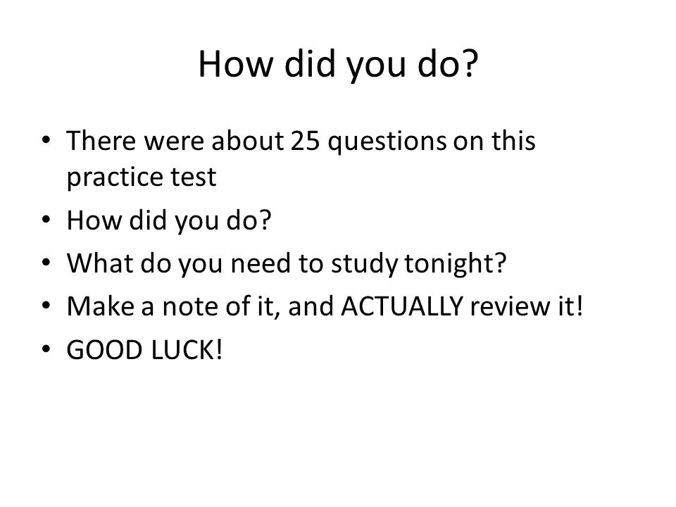 How did you do. There were about 25 questions on this practice test How did you do.