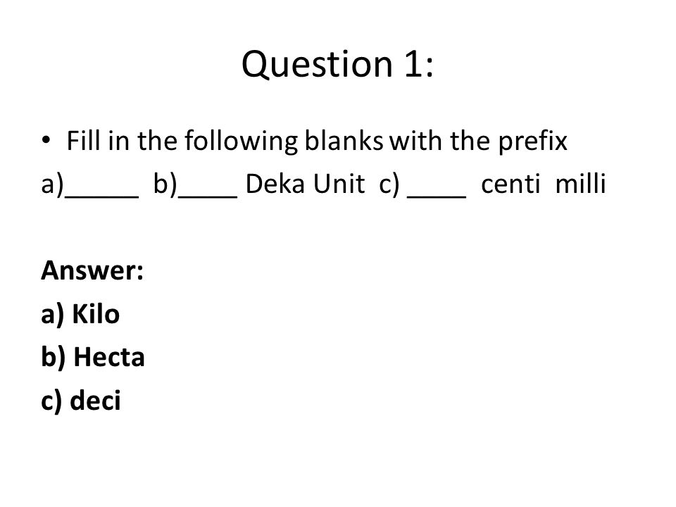 Question 1: Fill in the following blanks with the prefix a)_____ b)____ Deka Unit c) ____ centi milli Answer: a) Kilo b) Hecta c) deci