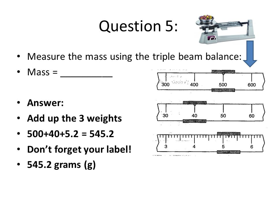 Question 5: Measure the mass using the triple beam balance: Mass = __________ Answer: Add up the 3 weights = Don't forget your label.