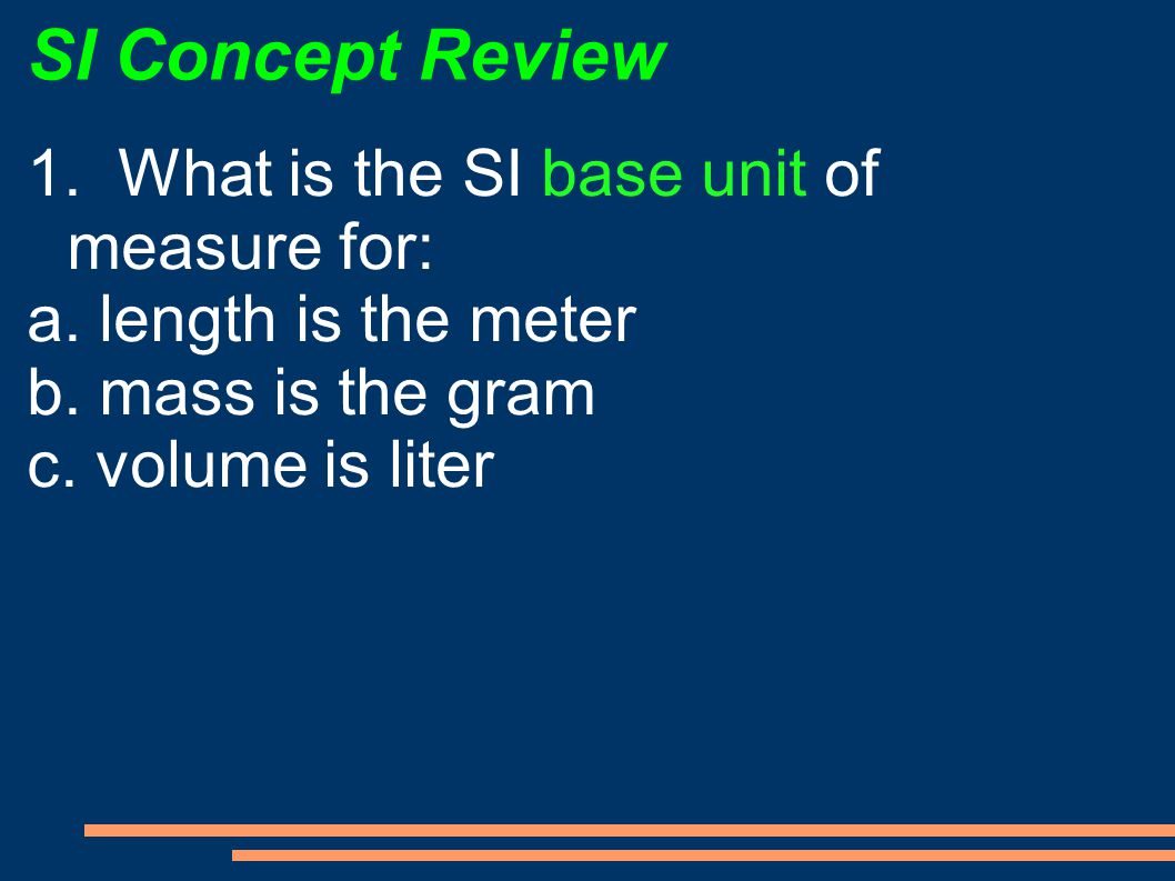 SI Concept Review 1. What is the SI base unit of measure for: a. length is the meter b. mass is the gram c. volume is liter
