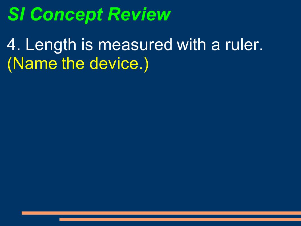 SI Concept Review 4. Length is measured with a ruler. (Name the device.)