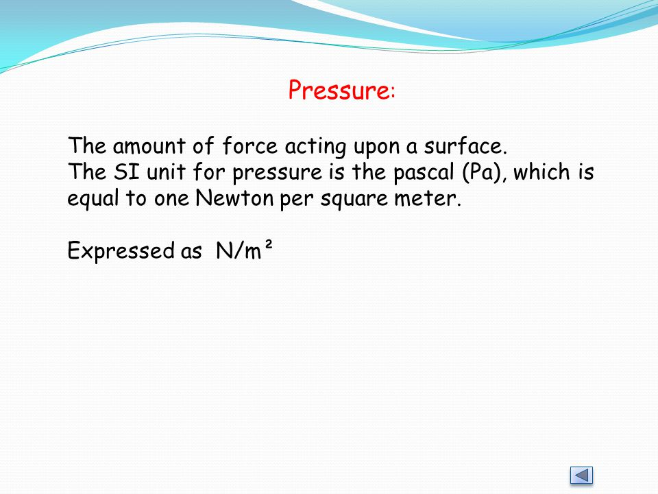 Pressure : The amount of force acting upon a surface.