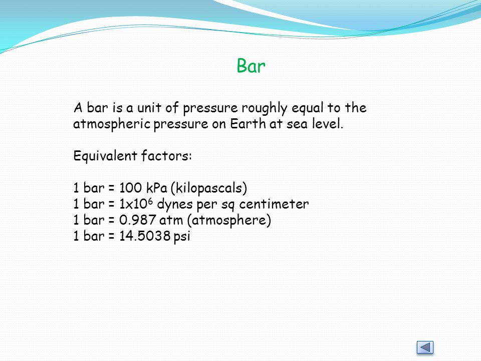 Bar A bar is a unit of pressure roughly equal to the atmospheric pressure on Earth at sea level. Equivalent factors: 1 bar = 100 kPa (kilopascals) 1 b