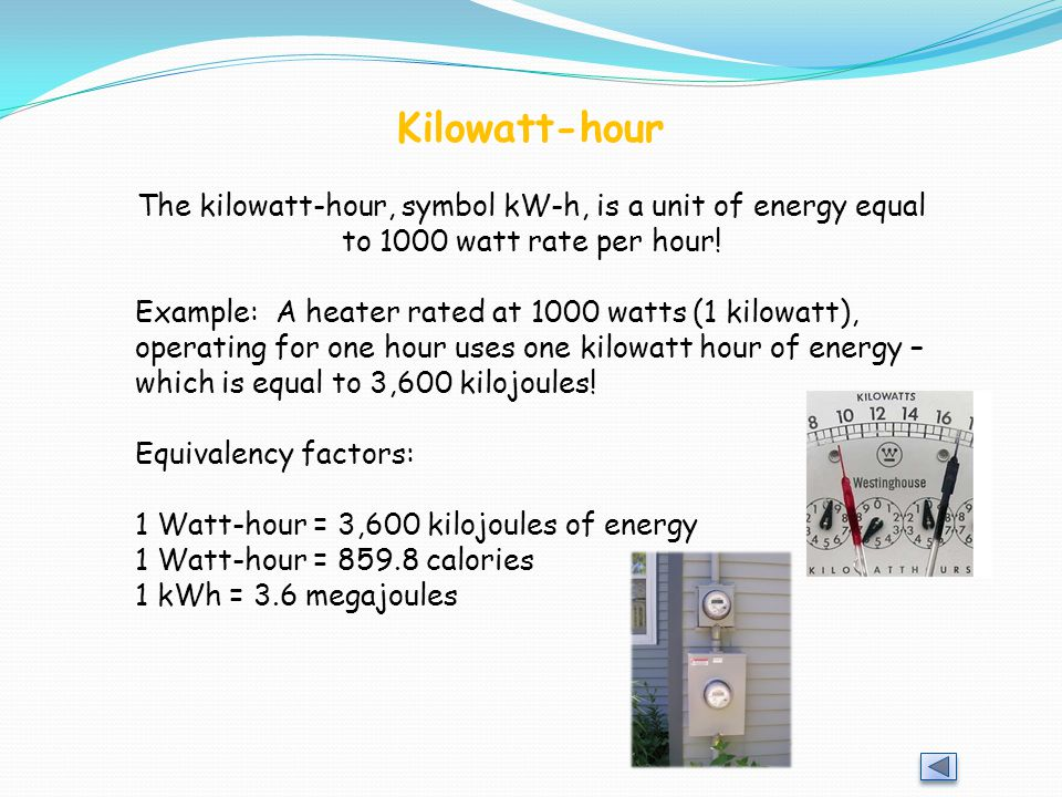 Kilowatt-hour The kilowatt-hour, symbol kW-h, is a unit of energy equal to 1000 watt rate per hour! Example: A heater rated at 1000 watts (1 kilowatt)