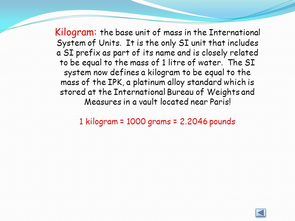Kilogram: the base unit of mass in the International System of Units. It is the only SI unit that includes a SI prefix as part of its name and is clos