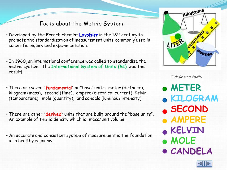 Facts about the Metric System: Developed by the French chemist Lavoisier in the 18 th century to promote the standardization of measurement units commonly used in scientific inquiry and experimentation.