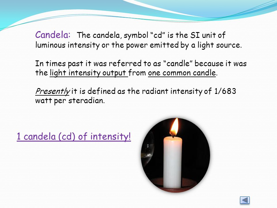 Candela: The candela, symbol cd is the SI unit of luminous intensity or the power emitted by a light source.