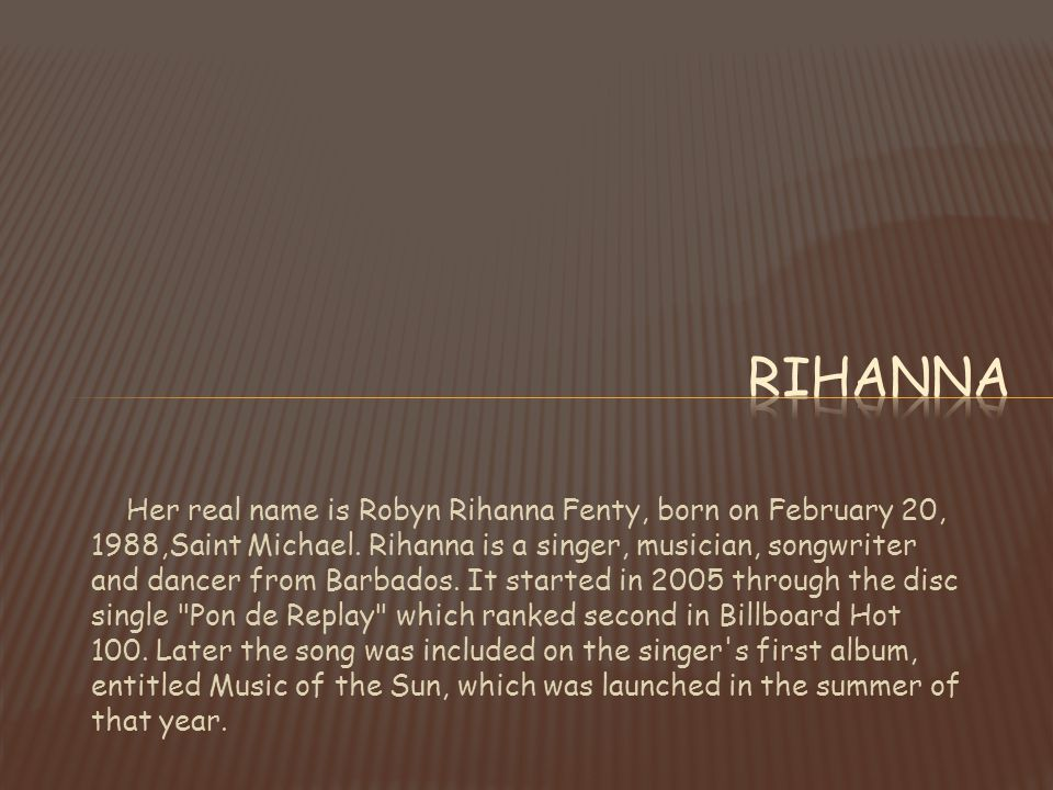 Her real name is Robyn Rihanna Fenty, born on February 20, 1988,Saint Michael. Rihanna is a singer, musician, songwriter and dancer from Barbados. It