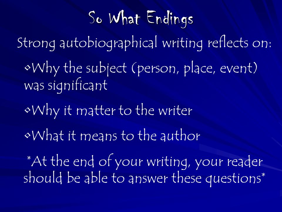 So What Endings Strong autobiographical writing reflects on: Why the subject (person, place, event) was significant Why it matter to the writer What i