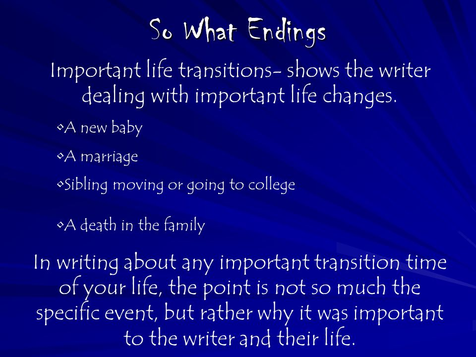 So What Endings Important life transitions- shows the writer dealing with important life changes.