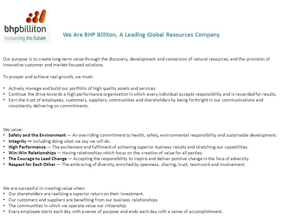 We Are BHP Billiton, A Leading Global Resources Company Our purpose is to create long-term value through the discovery, development and conversion of natural resources, and the provision of innovative customer and market-focused solutions.
