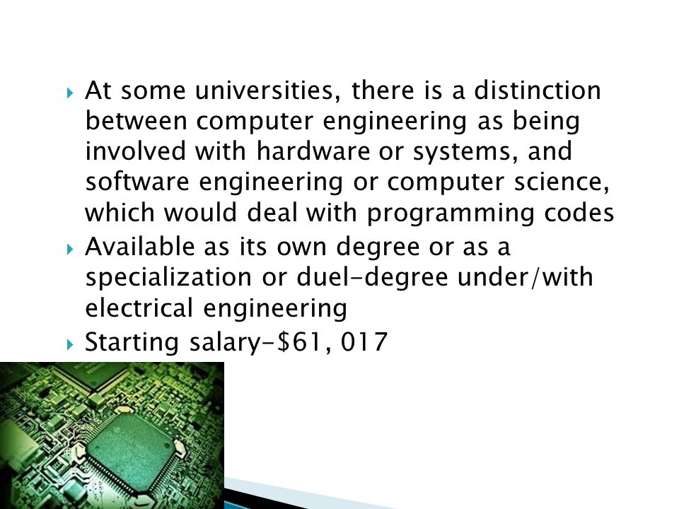  At some universities, there is a distinction between computer engineering as being involved with hardware or systems, and software engineering or co