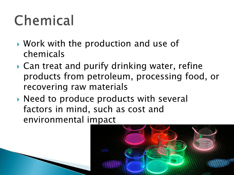 Work with the production and use of chemicals  Can treat and purify drinking water, refine products from petroleum, processing food, or recovering raw materials  Need to produce products with several factors in mind, such as cost and environmental impact