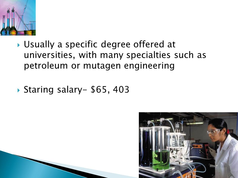  Usually a specific degree offered at universities, with many specialties such as petroleum or mutagen engineering  Staring salary- $65, 403